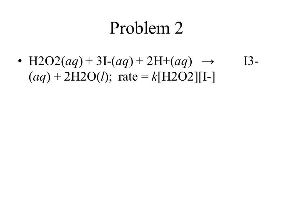Problem 2 H2O2(aq) + 3I-(aq) + 2H+(aq) → I3-(aq) + 2H2O(l); rate = k[H2O2][I-]